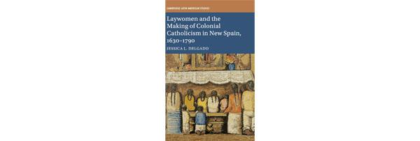 Dr. Delgado's book, Laywomen and the Making of Colonial Catholicism in New Spain, 1630-1790